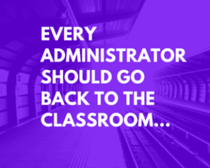 Every Administrator Should Go Back to the Classroom